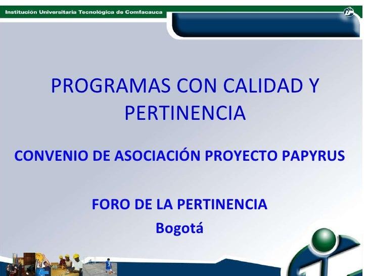 PROGRAMAS CON CALIDAD Y PERTINENCIA CONVENIO DE ASOCIACIÓN PROYECTO PAPYRUS FORO DE LA PERTINENCIA Bogotá