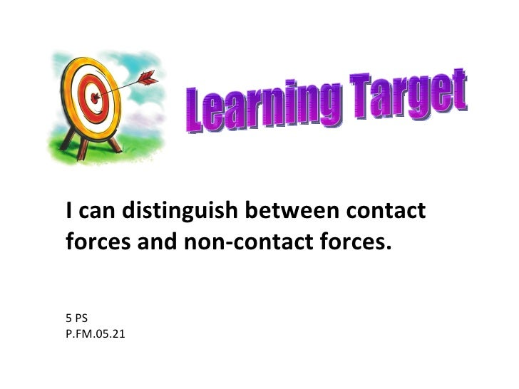 Learning Target 5 PS P.FM.05.21 I can distinguish between contact forces and non-contact forces.