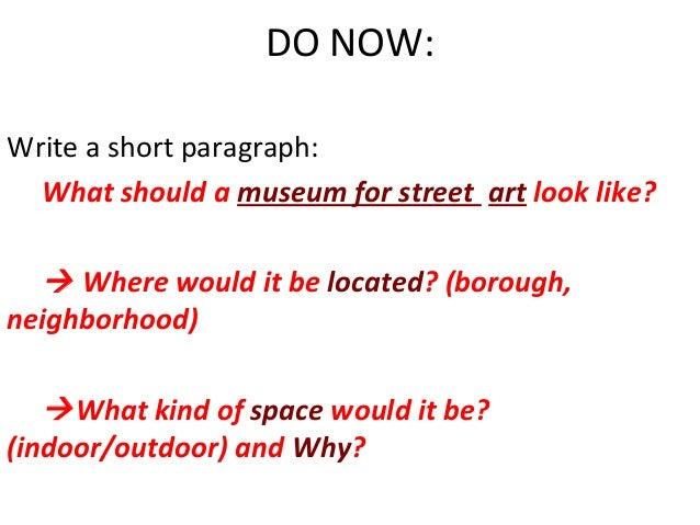 DO NOW: Write a short paragraph: What should a museum for street art look like?   Where would it be located? (borough, ne...