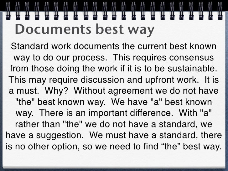Documents best way  Standard work documents the current best known  way to do our process. This requires consensus from th...