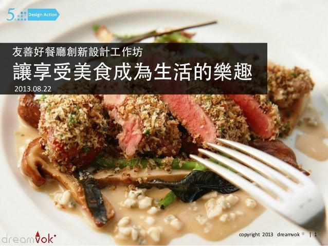 copyright    2013      dreamvok    ® |    1   讓享受美⻝⾷食成為⽣生活的樂趣 友善好餐廳創新設計⼯工作坊 2013.08.22