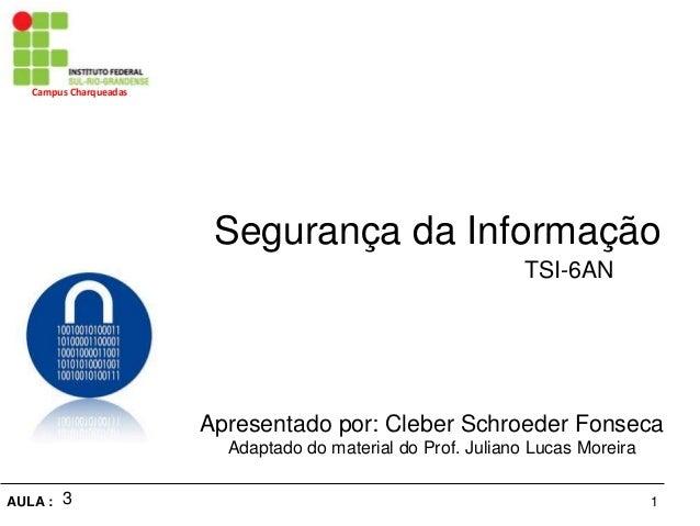1AULA : Campus Charqueadas Segurança da Informação Apresentado por: Cleber Schroeder Fonseca Adaptado do material do Prof....