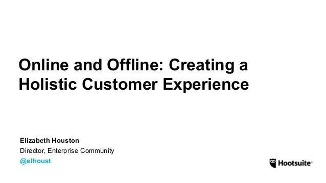 Online and Offline: Creating a  Holistic Customer Experience  Elizabeth Houston  Director, Enterprise Community  @elhoust