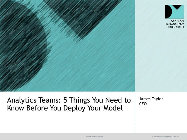 @jamet123 #decisionmgt © 2016 Decision Management Solutions James Taylor CEO Analytics Teams: 5 Things You Need to Know Be...