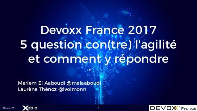 #DevoxxFR Devoxx France 2017 5 question con(tre) l'agilité et comment y répondre Meriem El Aaboudi @melaaboudi Laurène Thé...