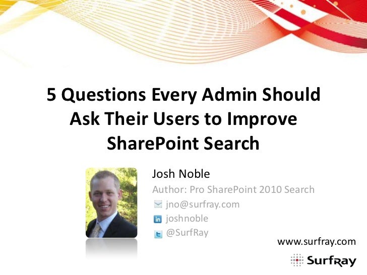 5 Questions Every Admin Should Ask Their Users to Improve SharePoint Search<br />Josh Noble<br />Author: Pro SharePoint 20...