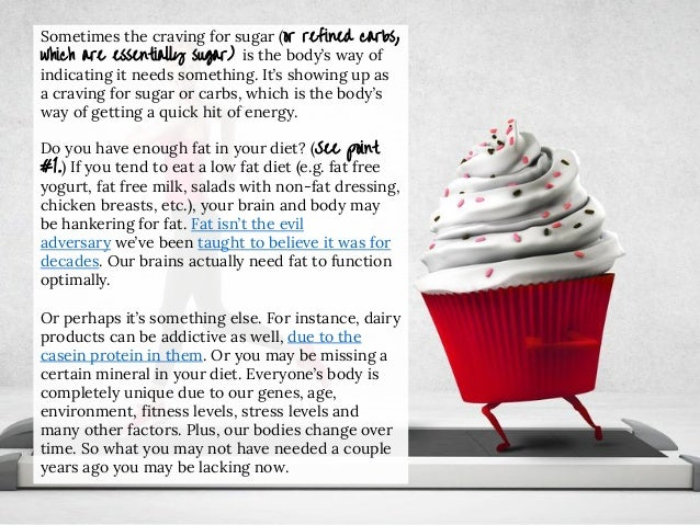 Sometimes the craving for sugar (or refined carbs, which are essentially sugar) is the body's way of indicating it needs s...
