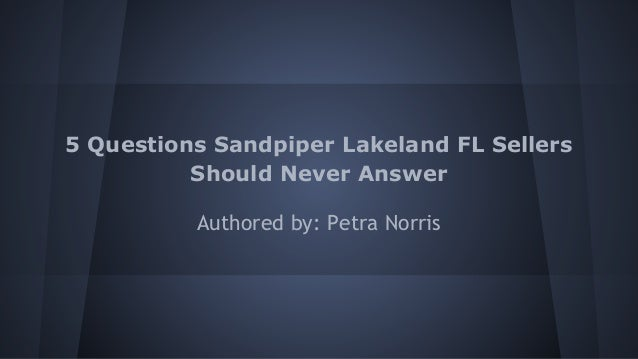 5 Questions Sandpiper Lakeland FL Sellers Should Never Answer Authored by: Petra Norris