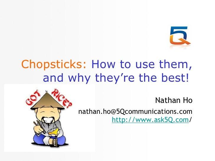 Chopsticks:   How to use them, and why they're the best!   <ul><li>Nathan Ho </li></ul><ul><li>[email_address] http://www....