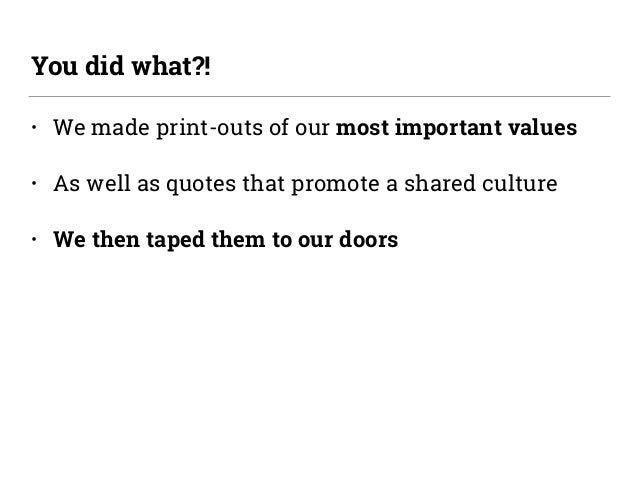 • We made print-outs of our most important values • As well as quotes that promote a shared culture • We then taped them t...