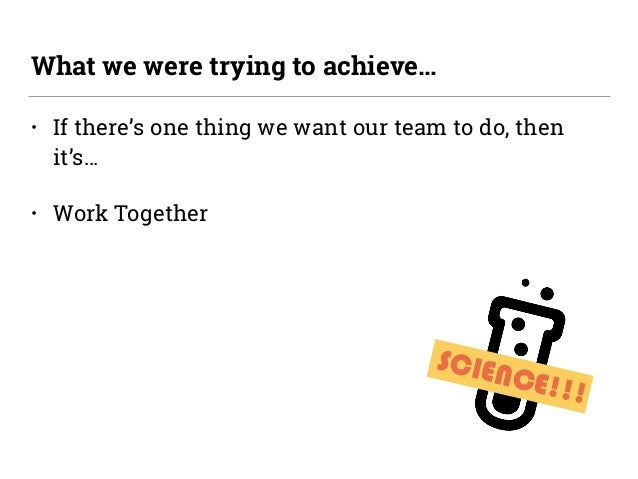 SCIENCE!!! • If there's one thing we want our team to do, then it's… • Work Together What we were trying to achieve…