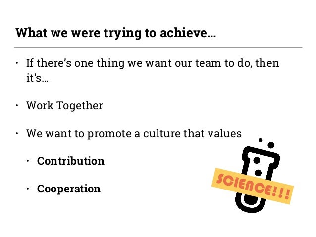 SCIENCE!!! • If there's one thing we want our team to do, then it's… • Work Together • We want to promote a culture that v...