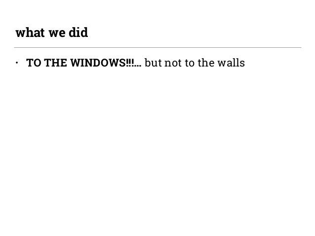 • TO THE WINDOWS!!!… but not to the walls what we did