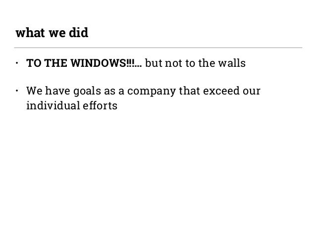 • TO THE WINDOWS!!!… but not to the walls • We have goals as a company that exceed our individual efforts what we did