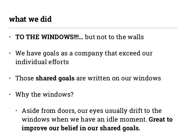 • TO THE WINDOWS!!!… but not to the walls • We have goals as a company that exceed our individual efforts • Those shared g...