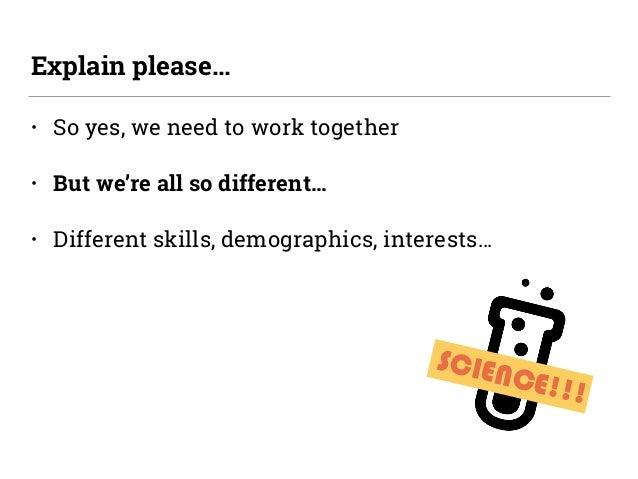 SCIENCE!!! • So yes, we need to work together • But we're all so different… • Different skills, demographics, interests… E...
