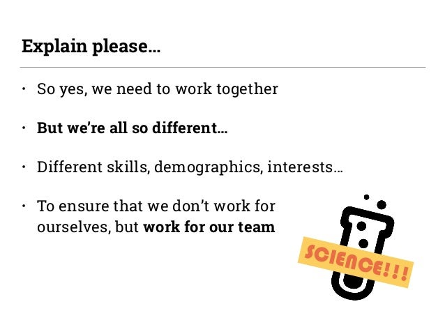 SCIENCE!!! • So yes, we need to work together • But we're all so different… • Different skills, demographics, interests… •...
