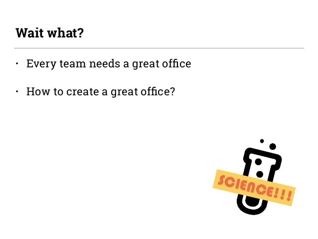 • Every team needs a great office • How to create a great office? Wait what? SCIENCE!!!
