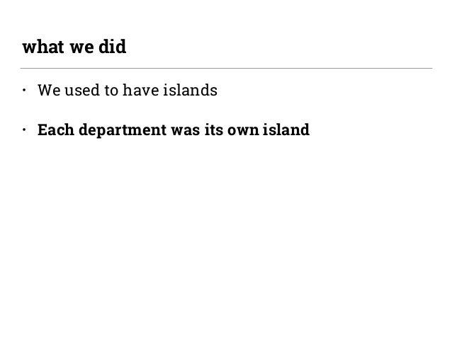 • We used to have islands • Each department was its own island what we did