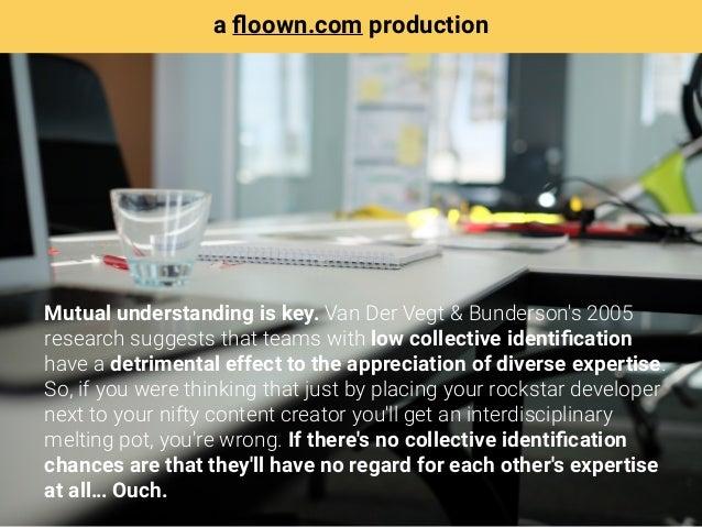 Mutual understanding is key. Van Der Vegt & Bunderson's 2005 research suggests that teams with low collective identificatio...
