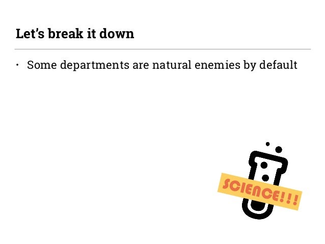 SCIENCE!!! • Some departments are natural enemies by default Let's break it down