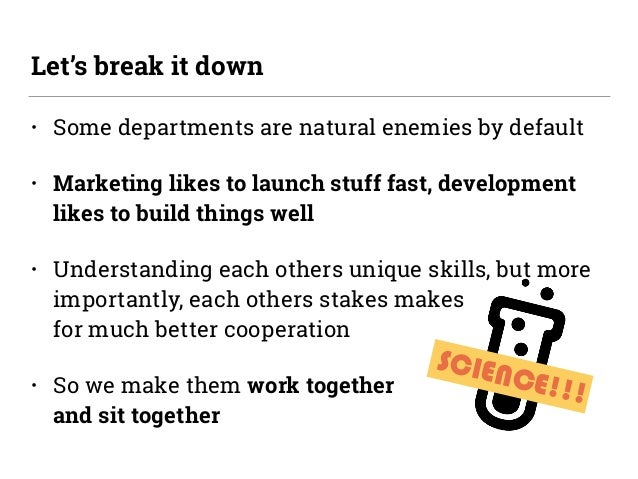 SCIENCE!!! • Some departments are natural enemies by default • Marketing likes to launch stuff fast, development likes to ...