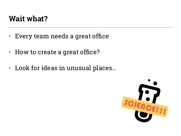 • Every team needs a great office • How to create a great office? • Look for ideas in unusual places… Wait what? SCIENCE!!!