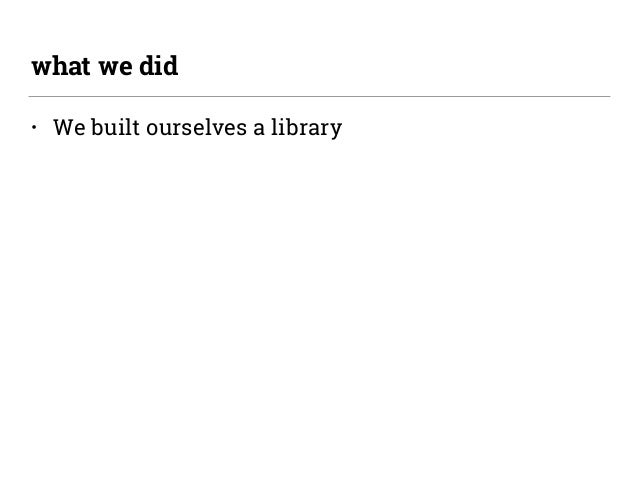 • We built ourselves a library what we did