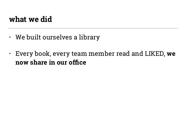 • We built ourselves a library • Every book, every team member read and LIKED, we now share in our office what we did