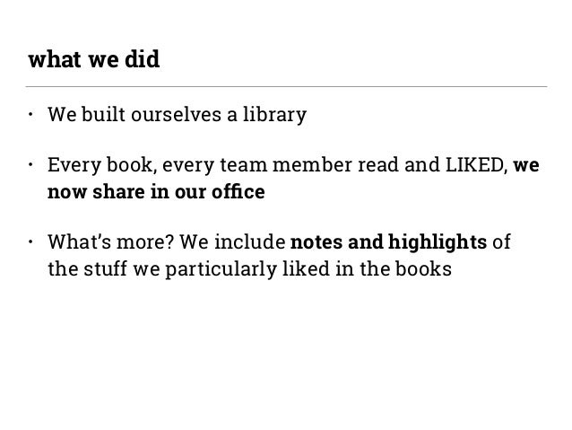 • We built ourselves a library • Every book, every team member read and LIKED, we now share in our office • What's more? We...