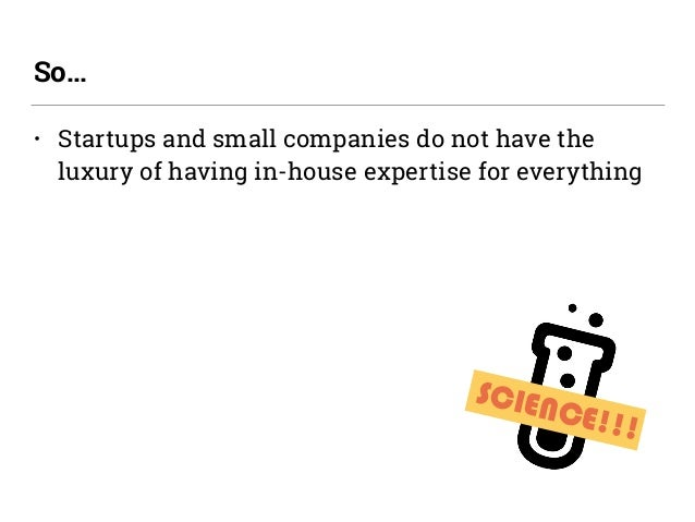 • Startups and small companies do not have the luxury of having in-house expertise for everything So… SCIENCE!!!