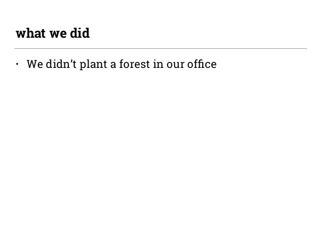 • We didn't plant a forest in our office what we did