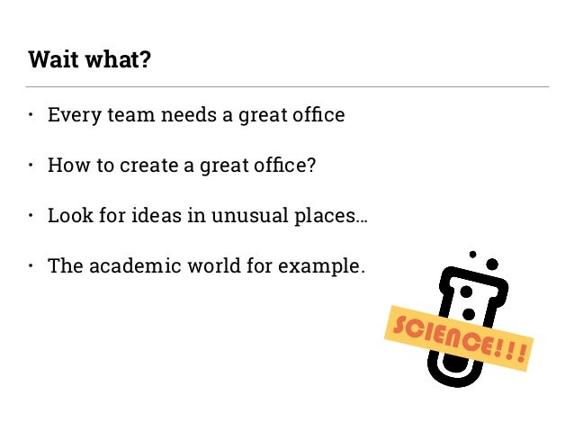 • Every team needs a great office • How to create a great office? • Look for ideas in unusual places… • The academic world f...