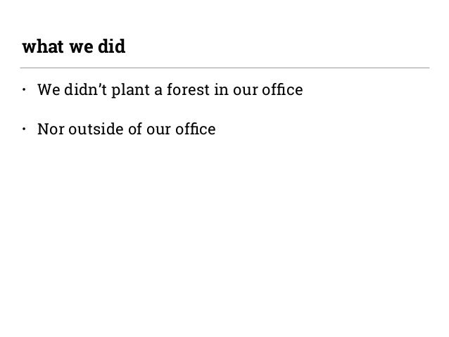 • We didn't plant a forest in our office • Nor outside of our office what we did