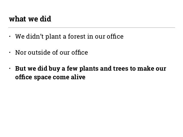 • We didn't plant a forest in our office • Nor outside of our office • But we did buy a few plants and trees to make our offi...