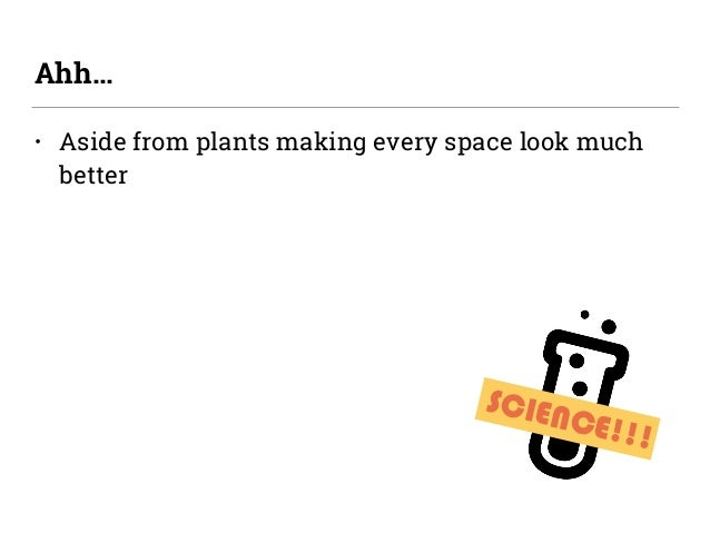 • Aside from plants making every space look much better Ahh… SCIENCE!!!