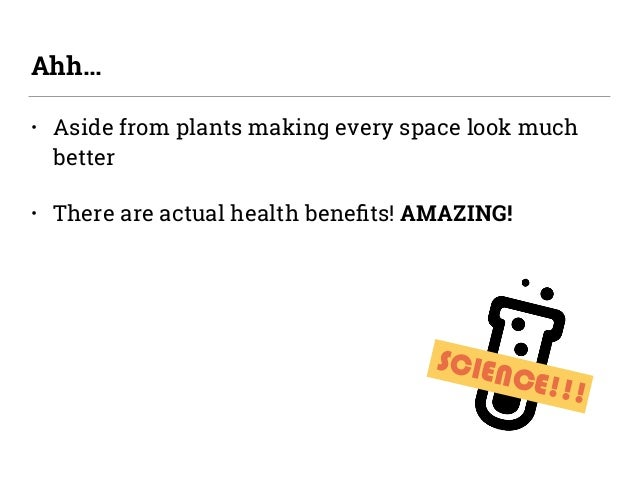 • Aside from plants making every space look much better • There are actual health benefits! AMAZING! Ahh… SCIENCE!!!