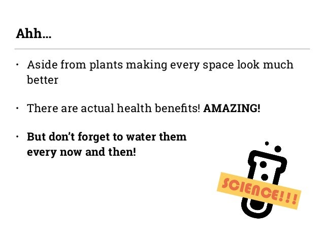 • Aside from plants making every space look much better • There are actual health benefits! AMAZING! • But don't forget to ...
