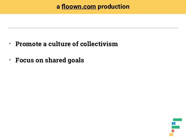 • Promote a culture of collectivism • Focus on shared goals a floown.com production
