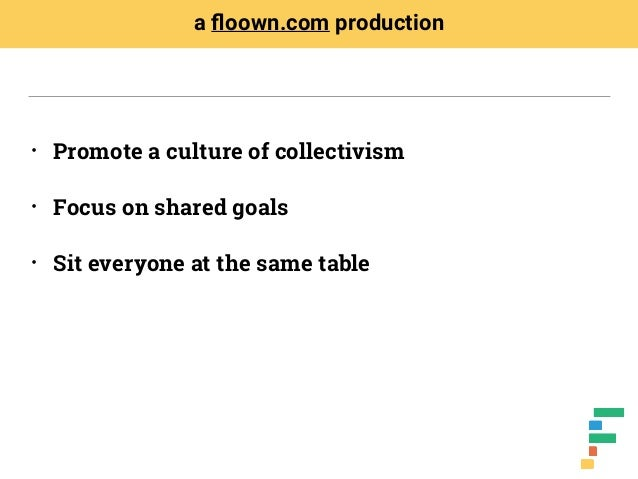 • Promote a culture of collectivism • Focus on shared goals • Sit everyone at the same table a floown.com production
