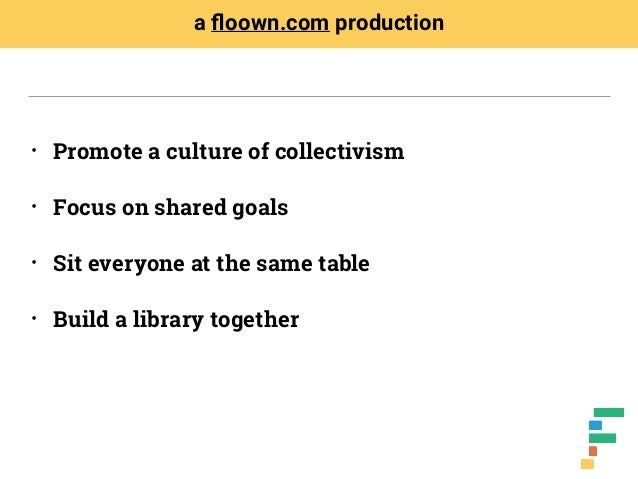 • Promote a culture of collectivism • Focus on shared goals • Sit everyone at the same table • Build a library together a ...