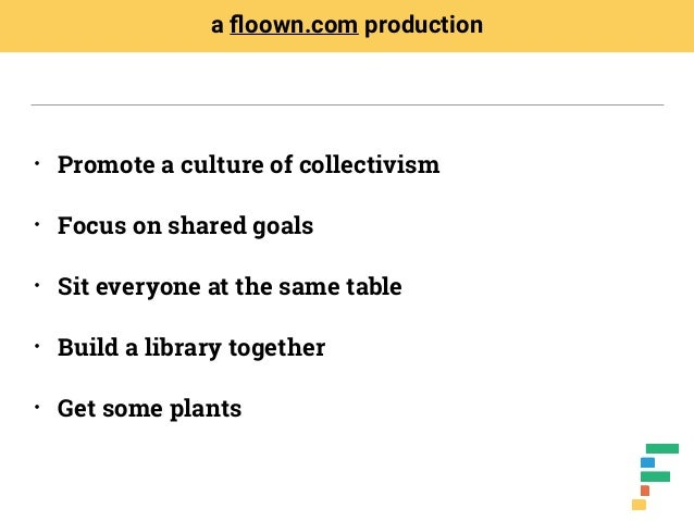• Promote a culture of collectivism • Focus on shared goals • Sit everyone at the same table • Build a library together • ...