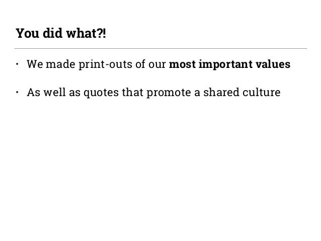 • We made print-outs of our most important values • As well as quotes that promote a shared culture You did what?!