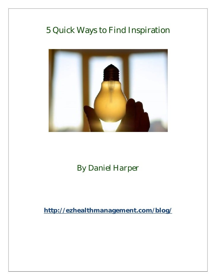 5 Quick Ways to Find Inspiration        By Daniel Harperhttp://ezhealthmanagement.com/blog/