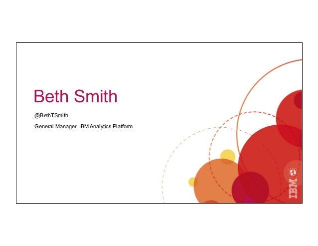 Beth Smith @BethTSmith General Manager, IBM Analytics Platform