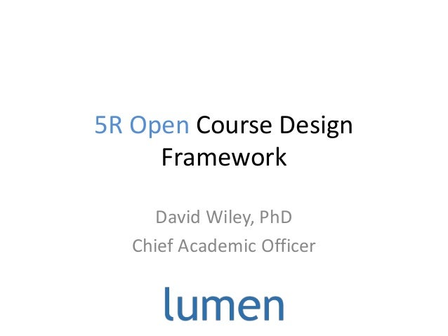 5R Open Course Design Framework David Wiley, PhD Chief Academic Officer