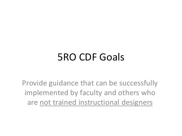 5RO CDF Goals Provide guidance that can be successfully implemented by faculty and others who are not trained instructiona...