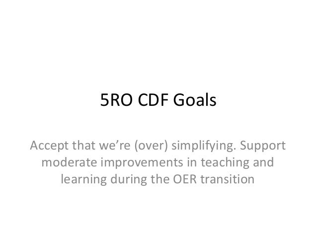 5RO CDF Goals Accept that we're (over) simplifying. Support moderate improvements in teaching and learning during the OER ...