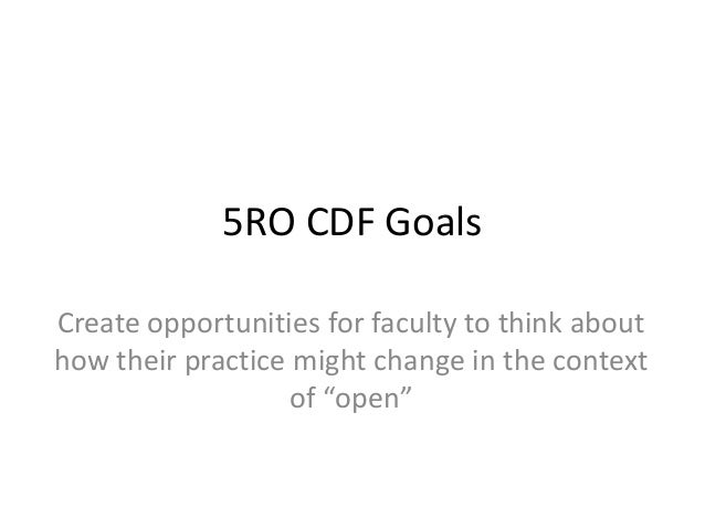 """5RO CDF Goals Create opportunities for faculty to think about how their practice might change in the context of """"open"""""""