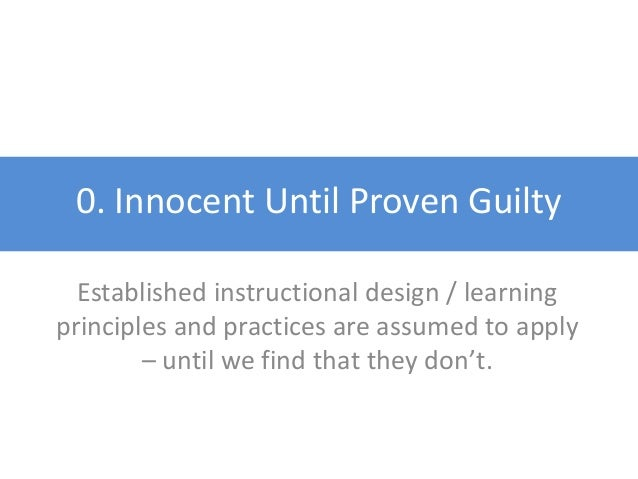 0. Innocent Until Proven Guilty Established instructional design / learning principles and practices are assumed to apply ...